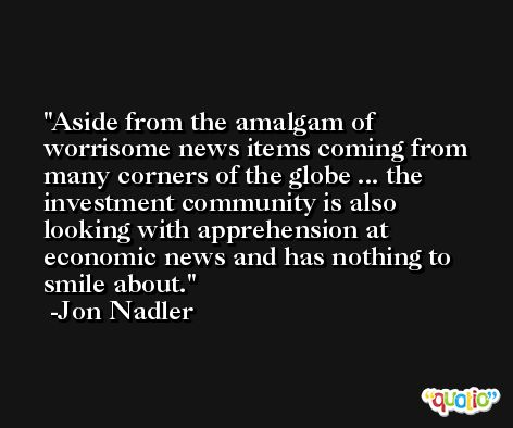 Aside from the amalgam of worrisome news items coming from many corners of the globe ... the investment community is also looking with apprehension at economic news and has nothing to smile about. -Jon Nadler