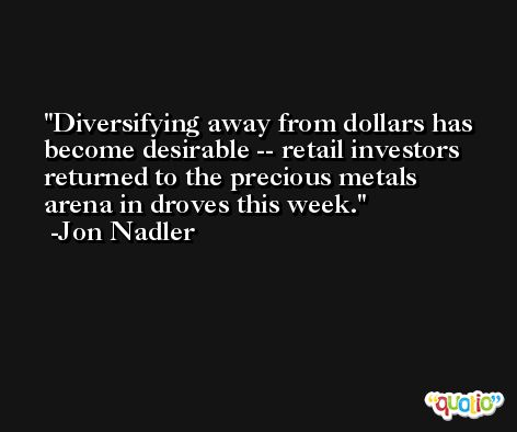 Diversifying away from dollars has become desirable -- retail investors returned to the precious metals arena in droves this week. -Jon Nadler