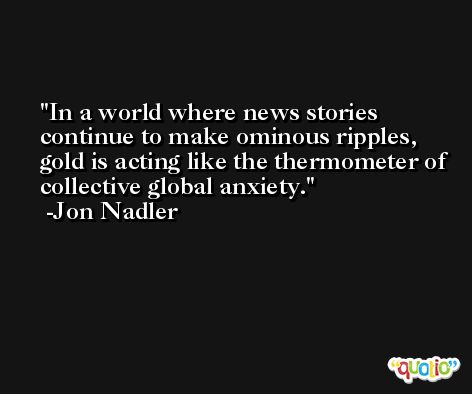 In a world where news stories continue to make ominous ripples, gold is acting like the thermometer of collective global anxiety. -Jon Nadler