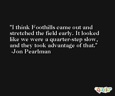I think Foothills came out and stretched the field early. It looked like we were a quarter-step slow, and they took advantage of that. -Jon Pearlman