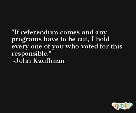 If referendum comes and any programs have to be cut, I hold every one of you who voted for this responsible. -John Kauffman