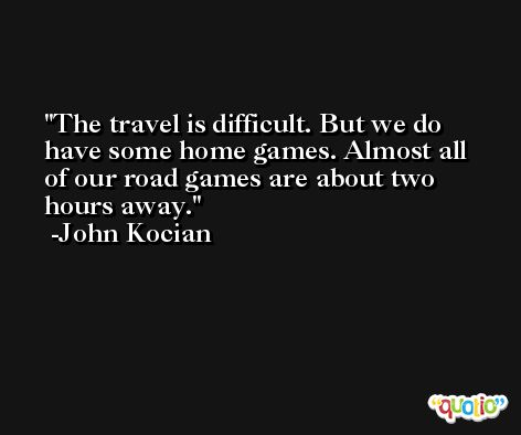 The travel is difficult. But we do have some home games. Almost all of our road games are about two hours away. -John Kocian