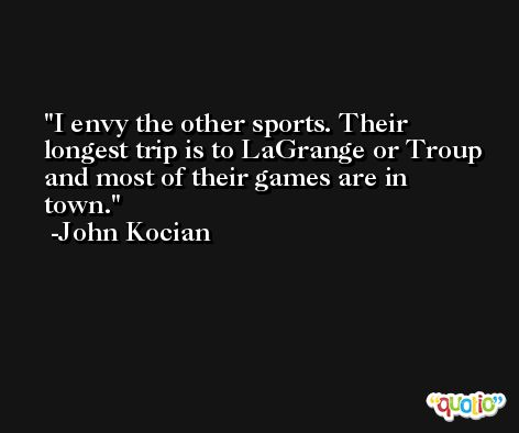 I envy the other sports. Their longest trip is to LaGrange or Troup and most of their games are in town. -John Kocian