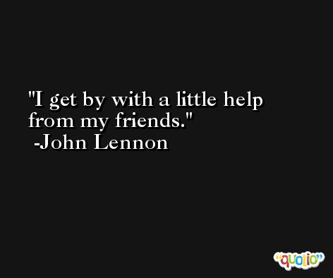 I get by with a little help from my friends. -John Lennon