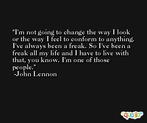 I'm not going to change the way I look or the way I feel to conform to anything. I've always been a freak. So I've been a freak all my life and I have to live with that, you know. I'm one of those people. -John Lennon