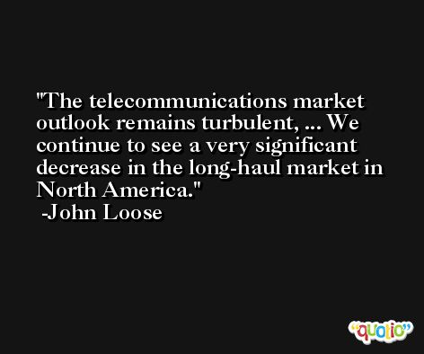 The telecommunications market outlook remains turbulent, ... We continue to see a very significant decrease in the long-haul market in North America. -John Loose