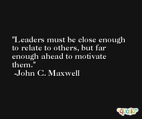 Leaders must be close enough to relate to others, but far enough ahead to motivate them. -John C. Maxwell