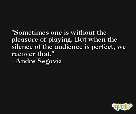 Sometimes one is without the pleasure of playing. But when the silence of the audience is perfect, we recover that. -Andre Segovia