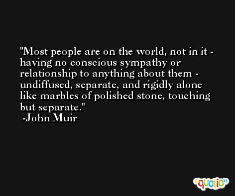 Most people are on the world, not in it - having no conscious sympathy or relationship to anything about them - undiffused, separate, and rigidly alone like marbles of polished stone, touching but separate. -John Muir