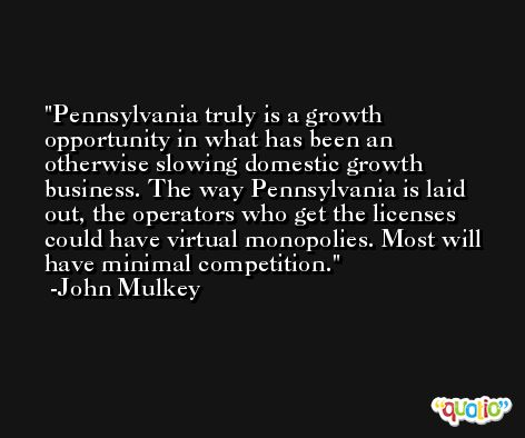 Pennsylvania truly is a growth opportunity in what has been an otherwise slowing domestic growth business. The way Pennsylvania is laid out, the operators who get the licenses could have virtual monopolies. Most will have minimal competition. -John Mulkey