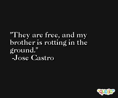They are free, and my brother is rotting in the ground. -Jose Castro