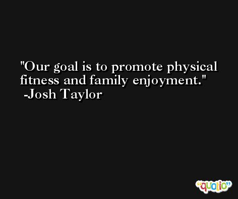 Our goal is to promote physical fitness and family enjoyment. -Josh Taylor