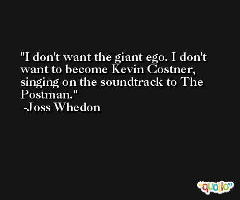 I don't want the giant ego. I don't want to become Kevin Costner, singing on the soundtrack to The Postman. -Joss Whedon
