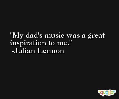 My dad's music was a great inspiration to me. -Julian Lennon
