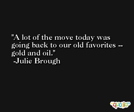 A lot of the move today was going back to our old favorites -- gold and oil. -Julie Brough