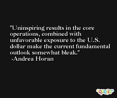 Uninspiring results in the core operations, combined with unfavorable exposure to the U.S. dollar make the current fundamental outlook somewhat bleak. -Andrea Horan