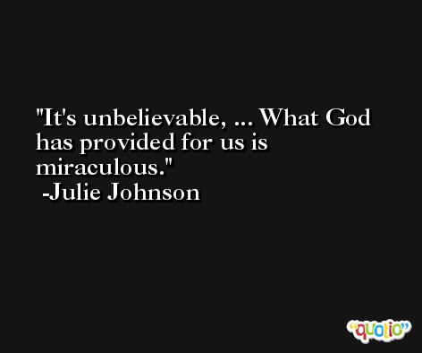 It's unbelievable, ... What God has provided for us is miraculous. -Julie Johnson