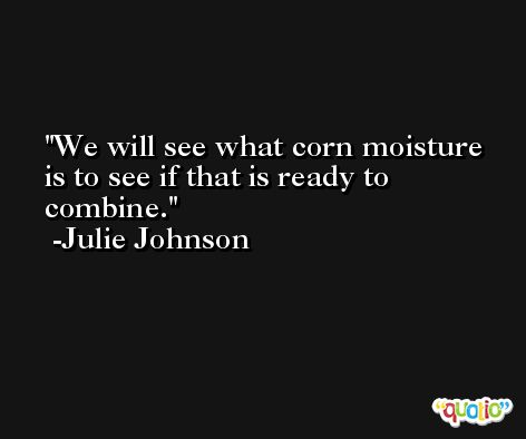 We will see what corn moisture is to see if that is ready to combine. -Julie Johnson
