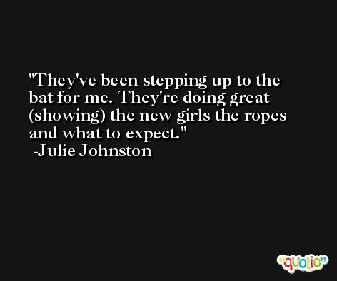 They've been stepping up to the bat for me. They're doing great (showing) the new girls the ropes and what to expect. -Julie Johnston