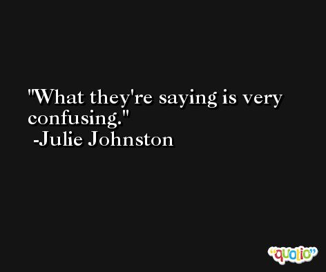 What they're saying is very confusing. -Julie Johnston