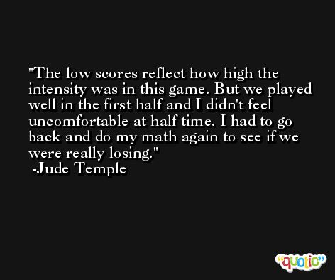 The low scores reflect how high the intensity was in this game. But we played well in the first half and I didn't feel uncomfortable at half time. I had to go back and do my math again to see if we were really losing. -Jude Temple