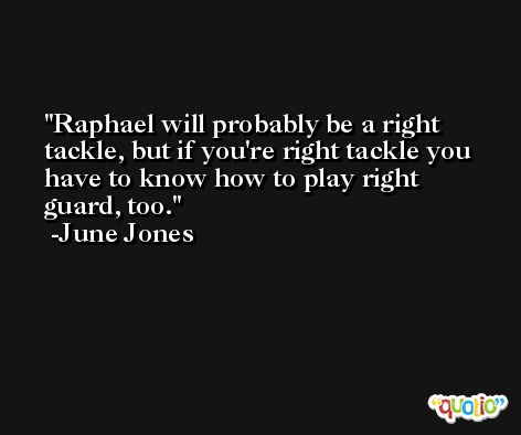 Raphael will probably be a right tackle, but if you're right tackle you have to know how to play right guard, too. -June Jones