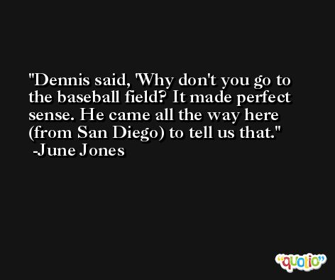 Dennis said, 'Why don't you go to the baseball field? It made perfect sense. He came all the way here (from San Diego) to tell us that. -June Jones