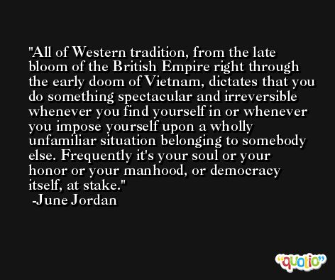 All of Western tradition, from the late bloom of the British Empire right through the early doom of Vietnam, dictates that you do something spectacular and irreversible whenever you find yourself in or whenever you impose yourself upon a wholly unfamiliar situation belonging to somebody else. Frequently it's your soul or your honor or your manhood, or democracy itself, at stake. -June Jordan