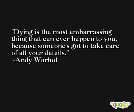 Dying is the most embarrassing thing that can ever happen to you, because someone's got to take care of all your details. -Andy Warhol