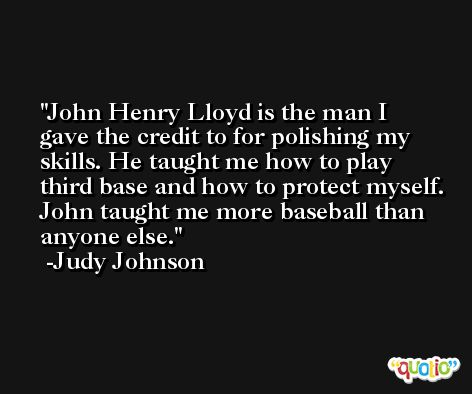 John Henry Lloyd is the man I gave the credit to for polishing my skills. He taught me how to play third base and how to protect myself. John taught me more baseball than anyone else. -Judy Johnson