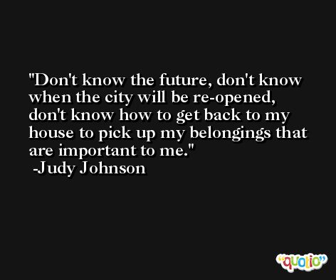 Don't know the future, don't know when the city will be re-opened, don't know how to get back to my house to pick up my belongings that are important to me. -Judy Johnson