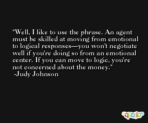 Well, I like to use the phrase. An agent must be skilled at moving from emotional to logical responses—you won't negotiate well if you're doing so from an emotional center. If you can move to logic, you're not concerned about the money. -Judy Johnson