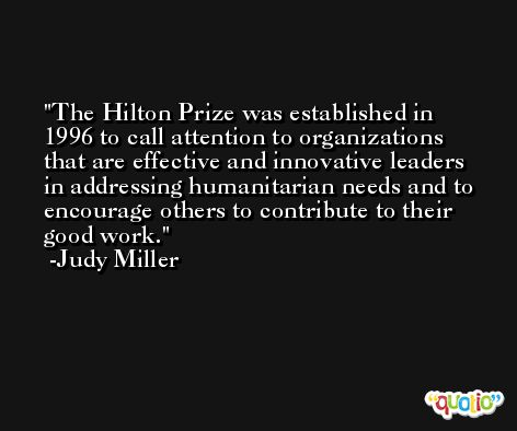 The Hilton Prize was established in 1996 to call attention to organizations that are effective and innovative leaders in addressing humanitarian needs and to encourage others to contribute to their good work. -Judy Miller