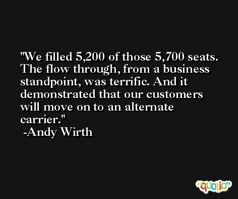 We filled 5,200 of those 5,700 seats. The flow through, from a business standpoint, was terrific. And it demonstrated that our customers will move on to an alternate carrier. -Andy Wirth