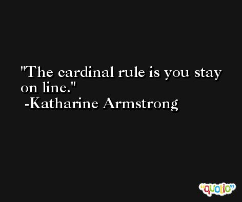 The cardinal rule is you stay on line. -Katharine Armstrong