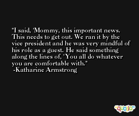 I said, 'Mommy, this important news. This needs to get out. We ran it by the vice president and he was very mindful of his role as a guest. He said something along the lines of, 'You all do whatever you are comfortable with. -Katharine Armstrong