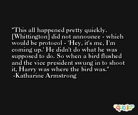 This all happened pretty quickly. [Whittington] did not announce - which would be protocol - 'Hey, it's me, I'm coming up.' He didn't do what he was supposed to do. So when a bird flushed and the vice president swung in to shoot it, Harry was where the bird was. -Katharine Armstrong