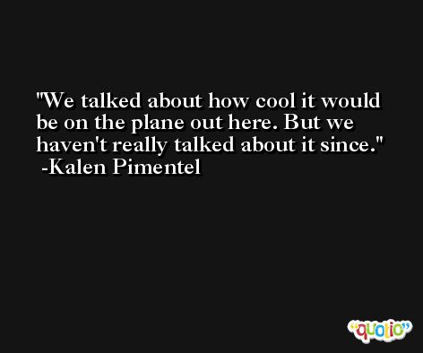 We talked about how cool it would be on the plane out here. But we haven't really talked about it since. -Kalen Pimentel