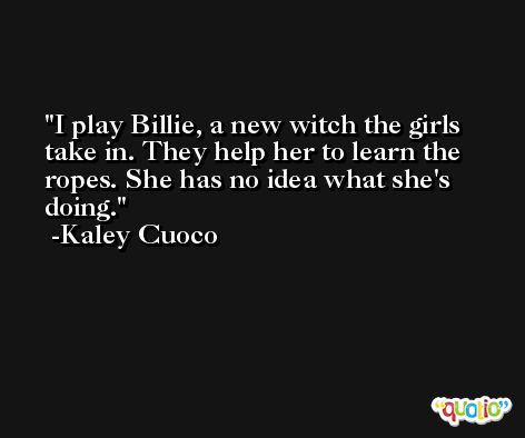 I play Billie, a new witch the girls take in. They help her to learn the ropes. She has no idea what she's doing. -Kaley Cuoco