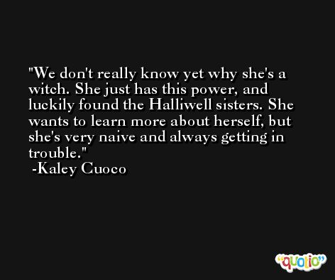 We don't really know yet why she's a witch. She just has this power, and luckily found the Halliwell sisters. She wants to learn more about herself, but she's very naive and always getting in trouble. -Kaley Cuoco