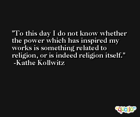 To this day I do not know whether the power which has inspired my works is something related to religion, or is indeed religion itself. -Kathe Kollwitz