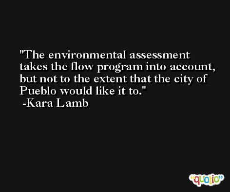 The environmental assessment takes the flow program into account, but not to the extent that the city of Pueblo would like it to. -Kara Lamb