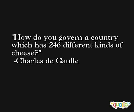 How do you govern a country which has 246 different kinds of cheese? -Charles de Gaulle