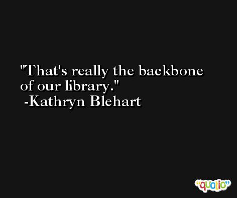 That's really the backbone of our library. -Kathryn Blehart