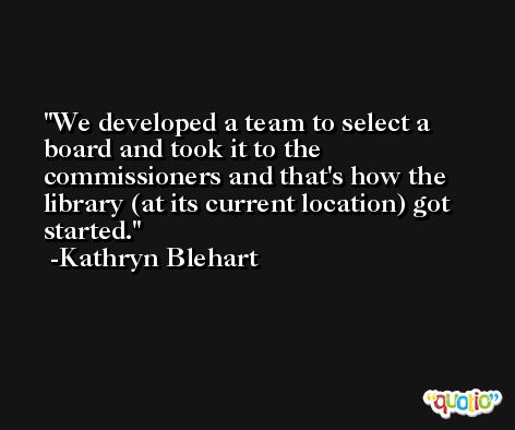 We developed a team to select a board and took it to the commissioners and that's how the library (at its current location) got started. -Kathryn Blehart