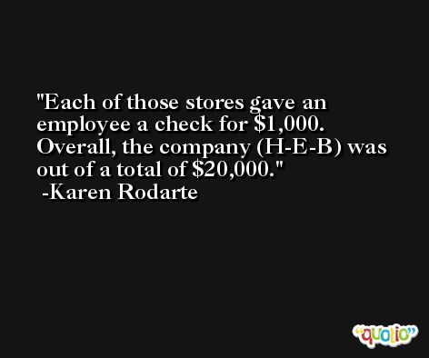 Each of those stores gave an employee a check for $1,000. Overall, the company (H-E-B) was out of a total of $20,000. -Karen Rodarte