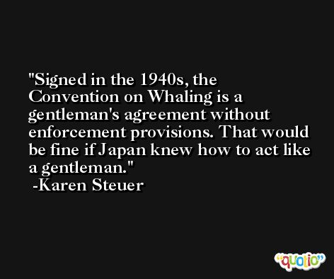 Signed in the 1940s, the Convention on Whaling is a gentleman's agreement without enforcement provisions. That would be fine if Japan knew how to act like a gentleman. -Karen Steuer