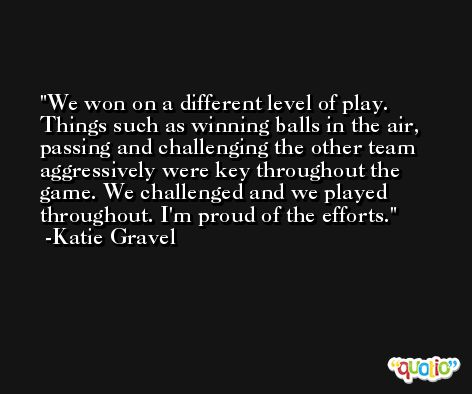 We won on a different level of play. Things such as winning balls in the air, passing and challenging the other team aggressively were key throughout the game. We challenged and we played throughout. I'm proud of the efforts. -Katie Gravel