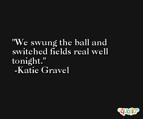 We swung the ball and switched fields real well tonight. -Katie Gravel