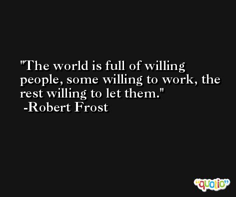 The world is full of willing people, some willing to work, the rest willing to let them. -Robert Frost